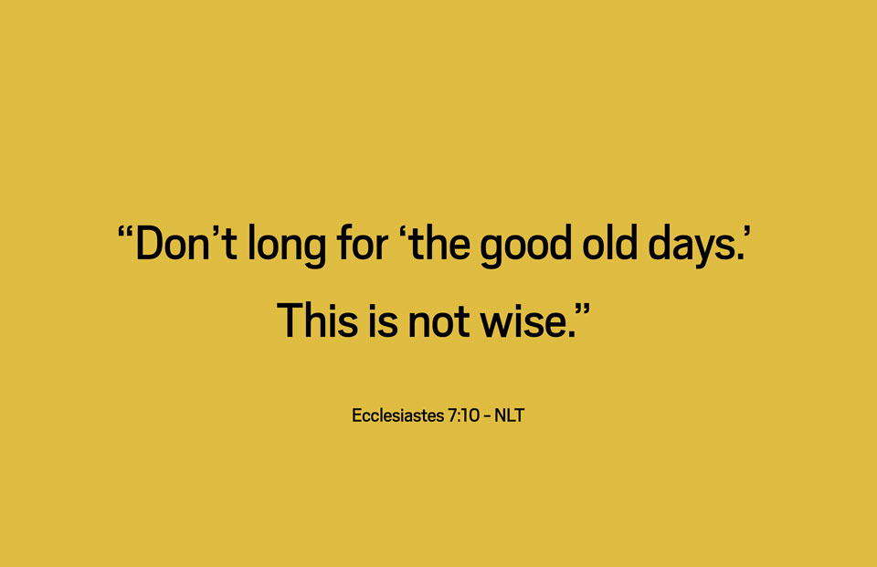 Ecclesiastes710_DontLongForTheGoodOldDays_web